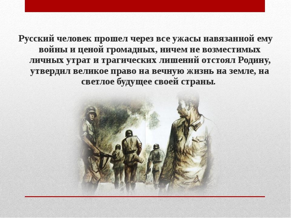 Русский человек прошел через все ужасы навязанной ему войны и ценой громадных...