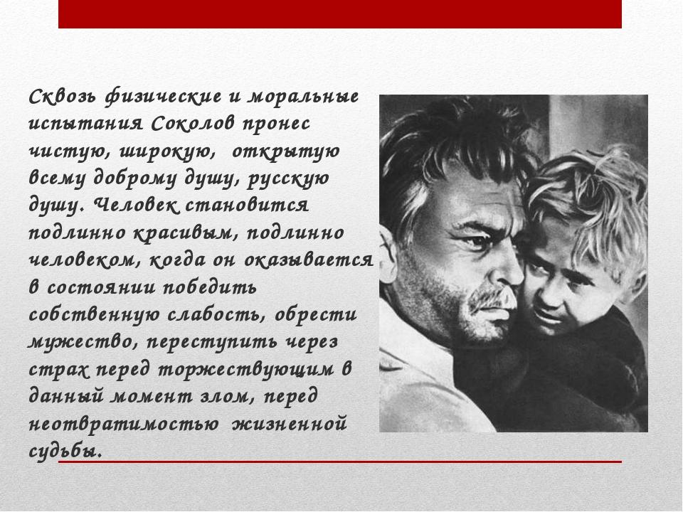 Сквозь физические и моральные испытания Соколов пронес чистую, широкую, откр...