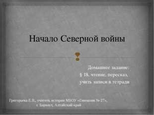 Начало Северной войны Домашнее задание: § 18, чтение, пересказ, учить записи