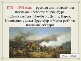 1702 – 1704 годы – русская армия захватила шведские крепости Мариенбург, Шлис