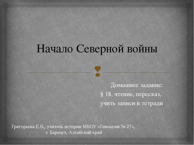 Начало Северной войны Домашнее задание: § 18, чтение, пересказ, учить записи...