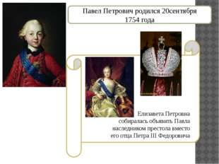 Павел Петрович родился 20сентября 1754 года Елизавета Петровна собиралась объ