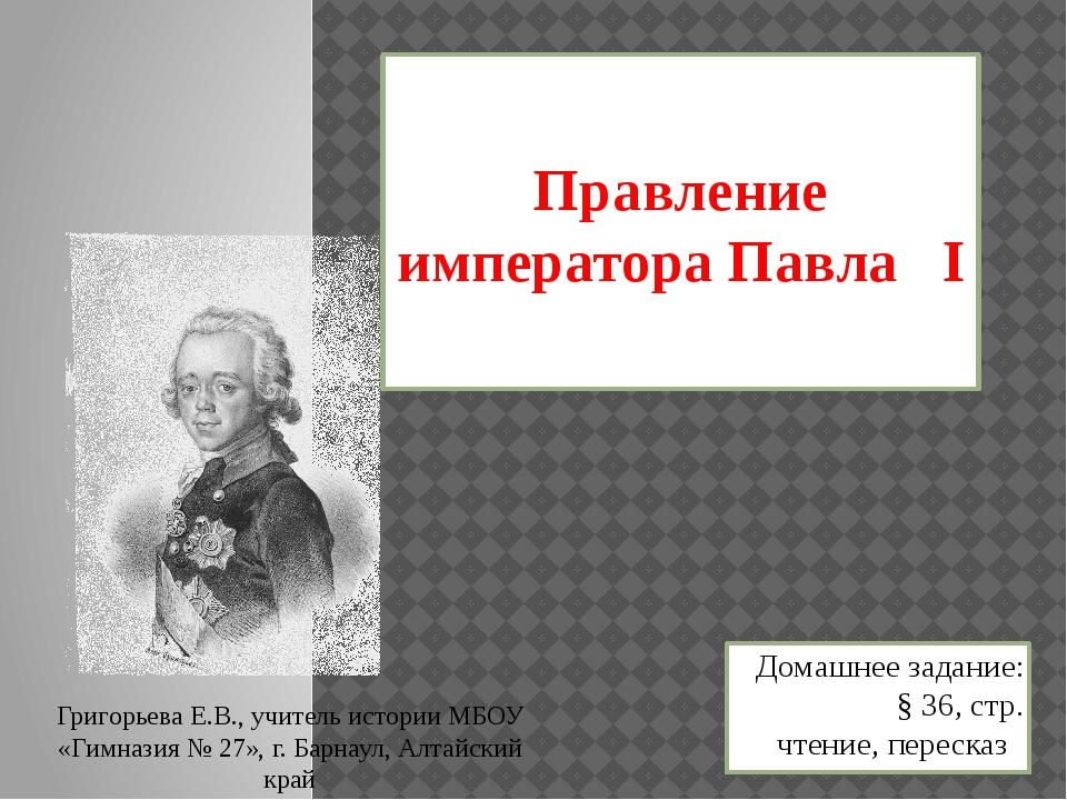 Правление императора Павла I Домашнее задание: § 36, стр. чтение, пересказ Гр...