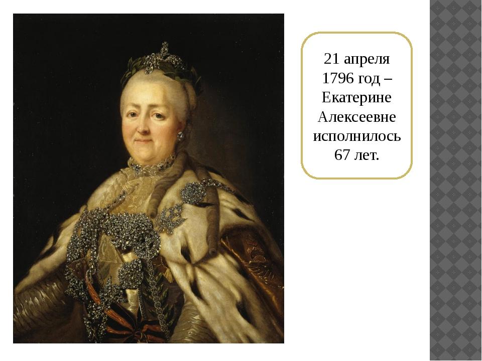 21 апреля 1796 год – Екатерине Алексеевне исполнилось 67 лет.