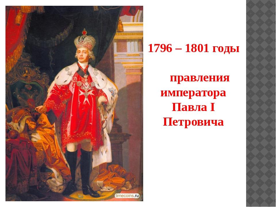 1796 – 1801 годы правления императора Павла I Петровича