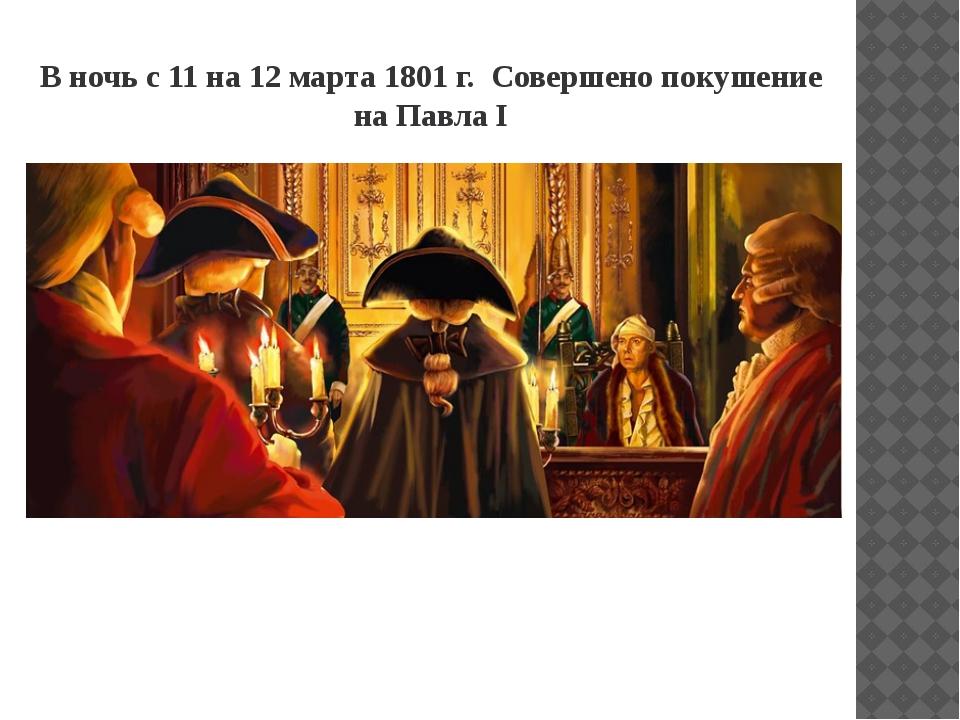 В ночь с 11 на 12 марта 1801 г. Совершено покушение на Павла I