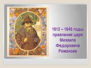 1613 – 1645 годы правления царя Михаила Федоровича Романова
