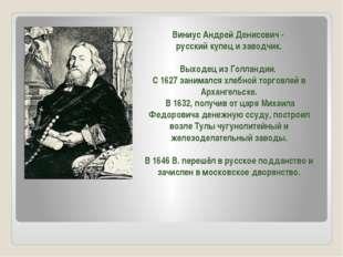 Виниус Андрей Денисович - русский купец и заводчик. Выходец из Голландии. С 1