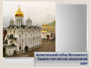 Архангельский собор Московского Кремля стал местом захоронения царя