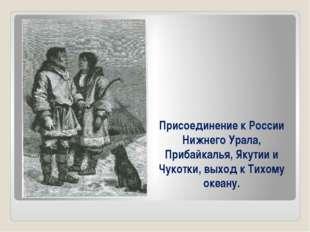 Присоединение к России Нижнего Урала, Прибайкалья, Якутии и Чукотки, выход к