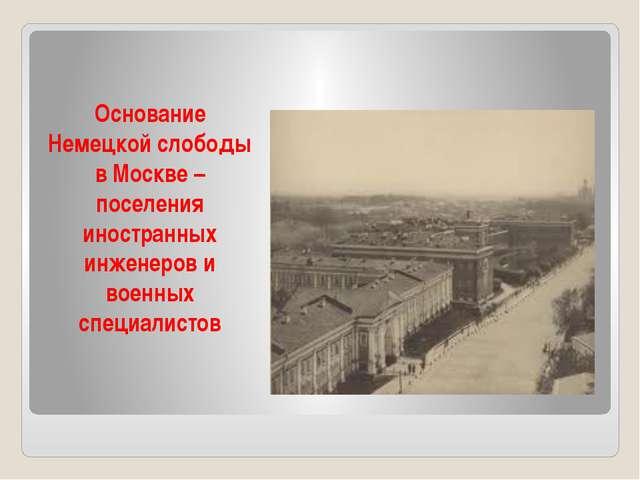 Основание Немецкой слободы в Москве – поселения иностранных инженеров и военн...