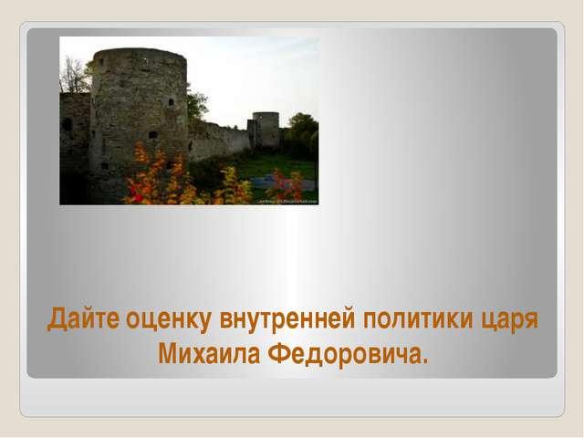 Дайте оценку внутренней политики царя Михаила Федоровича.