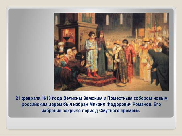 21 февраля 1613 года Великим Земским и Поместным собором новым российским ца...