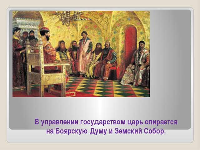 В управлении государством царь опирается на Боярскую Думу и Земский Собор.