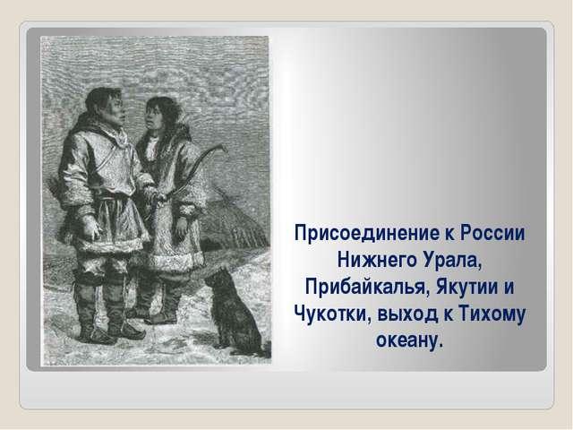Присоединение к России Нижнего Урала, Прибайкалья, Якутии и Чукотки, выход к...