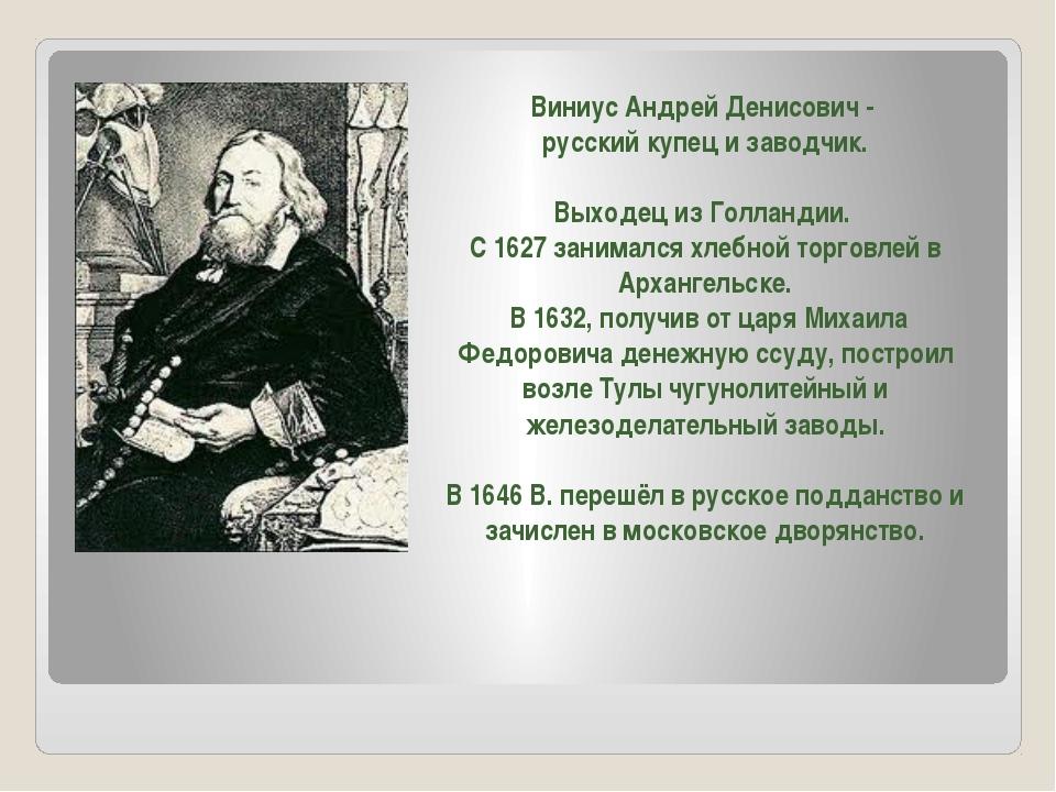 Виниус Андрей Денисович - русский купец и заводчик. Выходец из Голландии. С 1...