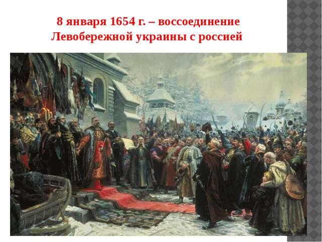 8 января 1654 г. – воссоединение Левобережной украины с россией