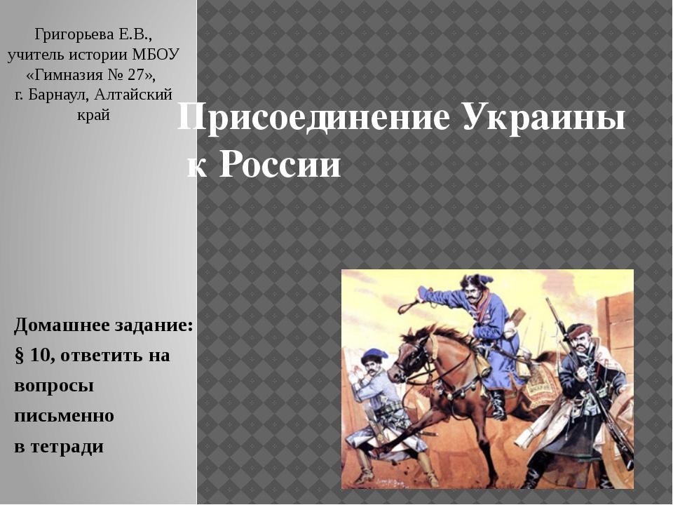 Присоединение Украины к России Домашнее задание: § 10, ответить на вопросы пи...