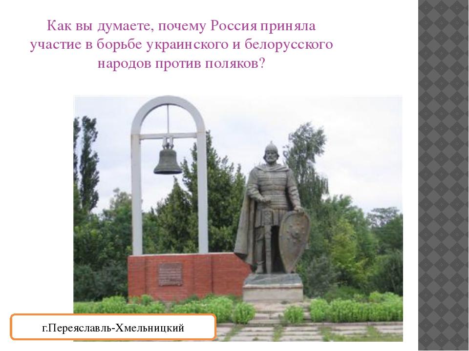 Как вы думаете, почему Россия приняла участие в борьбе украинского и белорусс...
