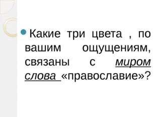 Какие три цвета , по вашим ощущениям, связаны с миром слова «православие»?