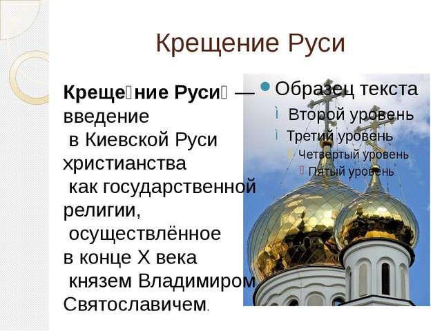 Крещение Руси Креще́ние Руси́— введение в Киевской Руси христианства как гос...