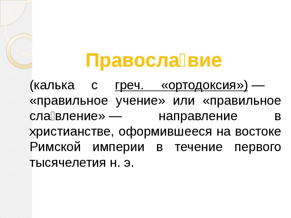 Правосла́вие (калька с греч. «ортодоксия»)— «правильное учение» или «правил...