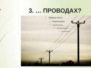 3. … ПРОВОДАХ?