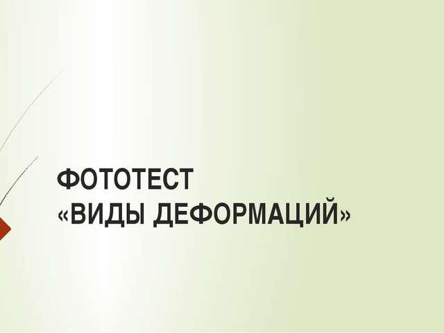 ФОТОТЕСТ «ВИДЫ ДЕФОРМАЦИЙ»