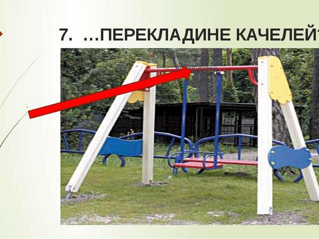 7. …ПЕРЕКЛАДИНЕ КАЧЕЛЕЙ?
