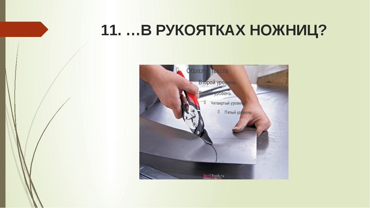 11. …В РУКОЯТКАХ НОЖНИЦ?