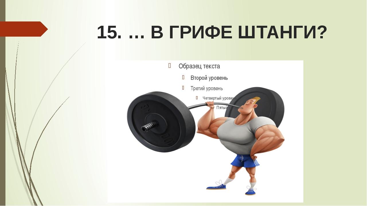 15. … В ГРИФЕ ШТАНГИ?