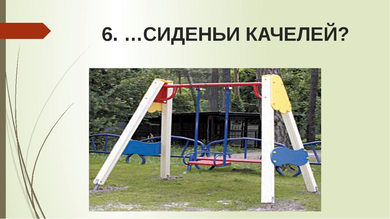 6. …СИДЕНЬИ КАЧЕЛЕЙ?