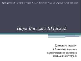 Царь Василий Шуйский Домашнее задание: § 3, чтение, пересказ, характеристика