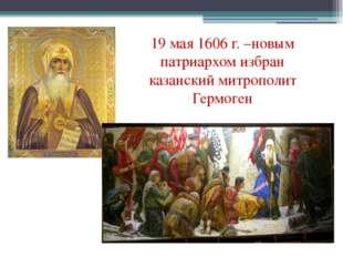 19 мая 1606 г. –новым патриархом избран казанский митрополит Гермоген