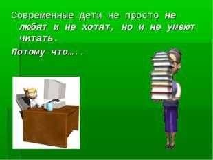 Современные дети не просто не любят и не хотят, но и не умеют читать. Потому