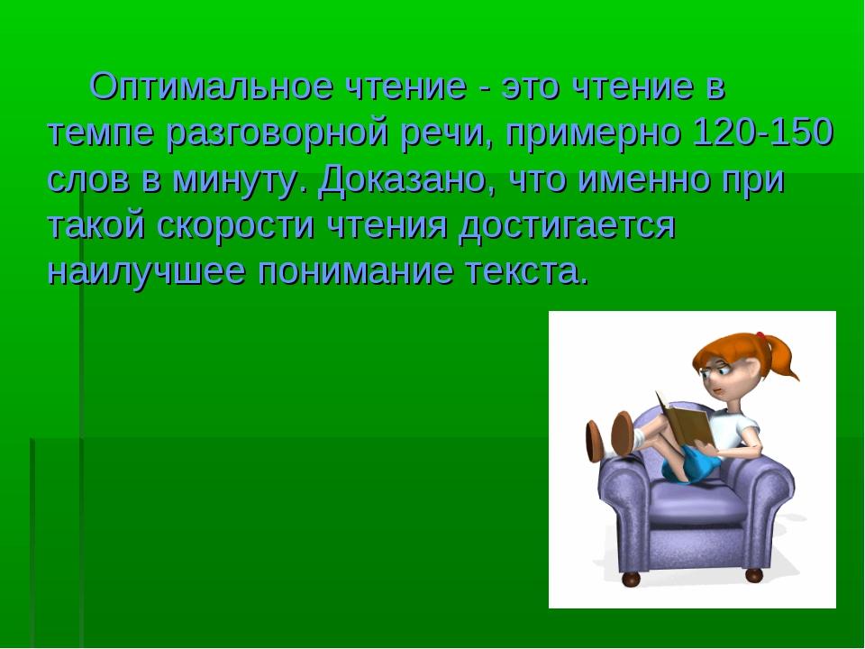 Оптимальное чтение - это чтение в темпе разговорной речи, примерно 120-150 с...