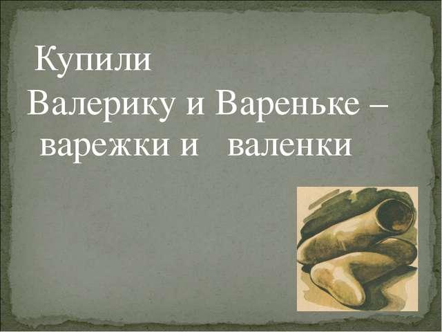 Купили Валерику и Вареньке – варежки и валенки