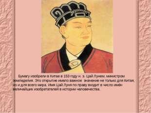 Бумагу изобрели в Китае в 153 году н. э. Цай Лунем, министром земледелия. Э