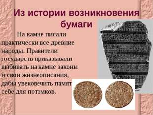 Из истории возникновения бумаги  На камне писали практически все древние