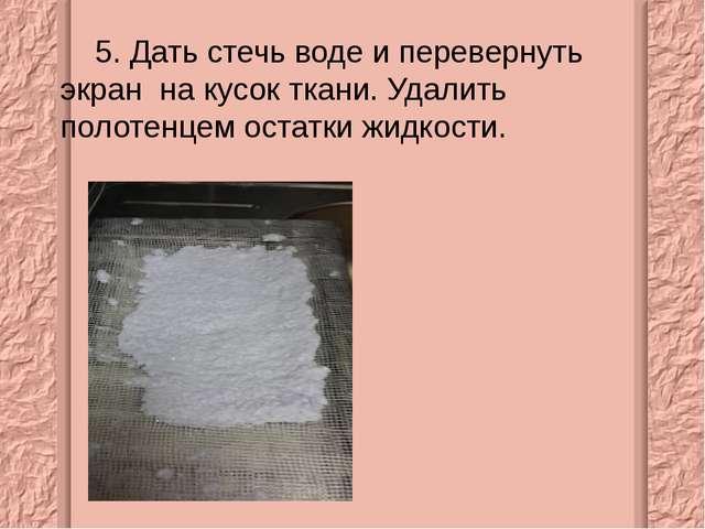 5. Дать стечь воде и перевернуть экран на кусок ткани. Удалить полотенцем ос...