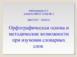 Забугорнова Н.Г. учитель МКОУ СОШ № 1 МАСТЕР – КЛАСС Орфографическая основа и