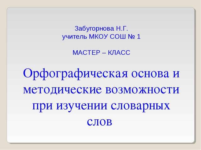 Забугорнова Н.Г. учитель МКОУ СОШ № 1 МАСТЕР – КЛАСС Орфографическая основа и...