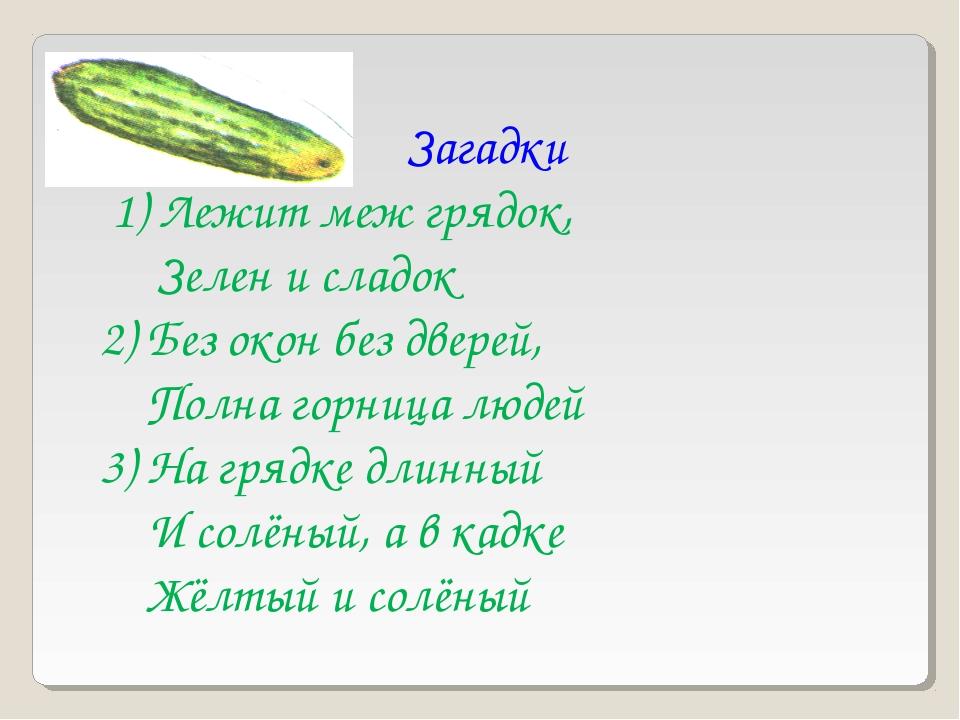 Загадки 1) Лежит меж грядок, Зелен и сладок 2) Без окон без дверей, Полна гор...