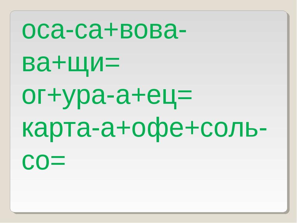 оса-са+вова-ва+щи= ог+ура-а+ец= карта-а+офе+соль-со=