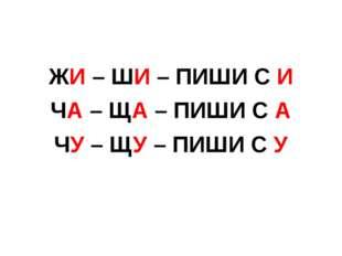 ЖИ – ШИ – ПИШИ С И ЧА – ЩА – ПИШИ С А ЧУ – ЩУ – ПИШИ С У