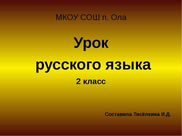 МКОУ СОШ п. Ола Урок русского языка 2 класс Составила Тисёлкина И.Д.