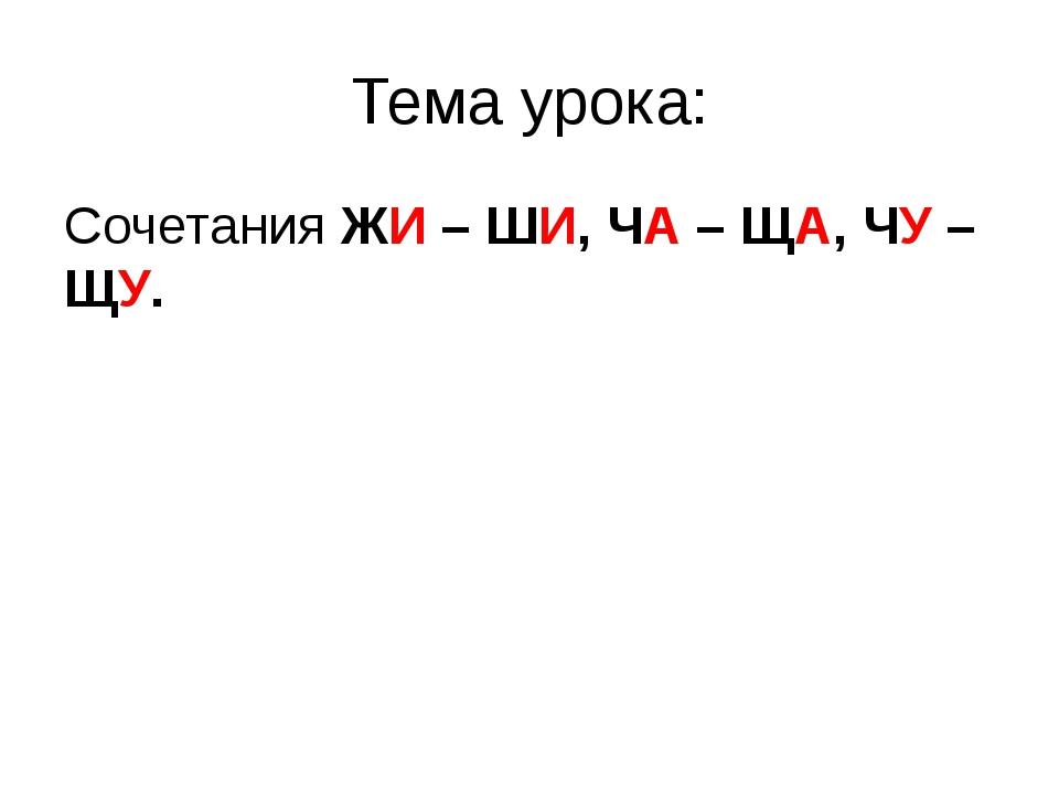 Тема урока: Сочетания ЖИ – ШИ, ЧА – ЩА, ЧУ – ЩУ.