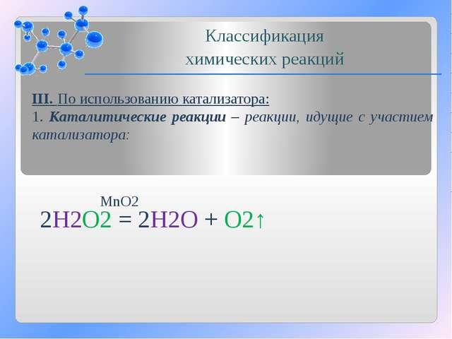 III. По использованию катализатора: 1. Каталитические реакции – реакции, идущ...