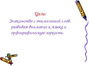 Цель: Знакомство с этимологией слов, развивая внимание к языку и орфографичес