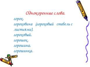 Однокоренные слова. горох, гороховина (гороховый стебель с листьями), горохов